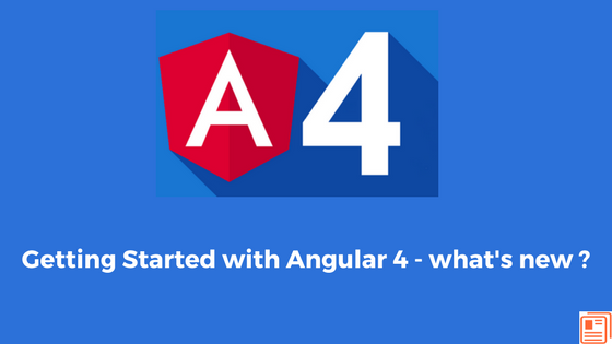 Getting Started with Angular 4 - what's new ?