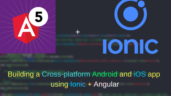 Building a Cross-platform Android and iOS app using Ionic + Angular