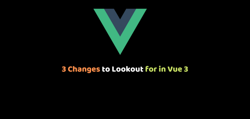 3 Changes to Lookout for in Vue 3