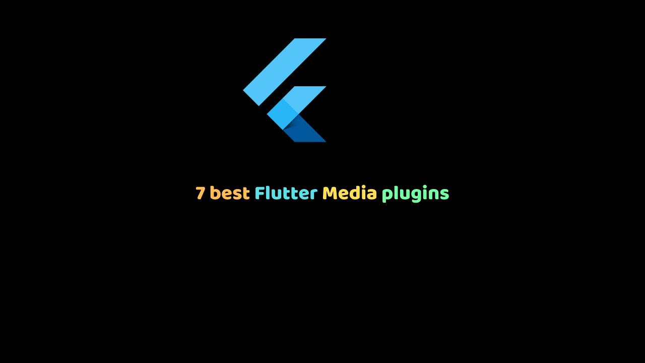 7 best Flutter Media plugins